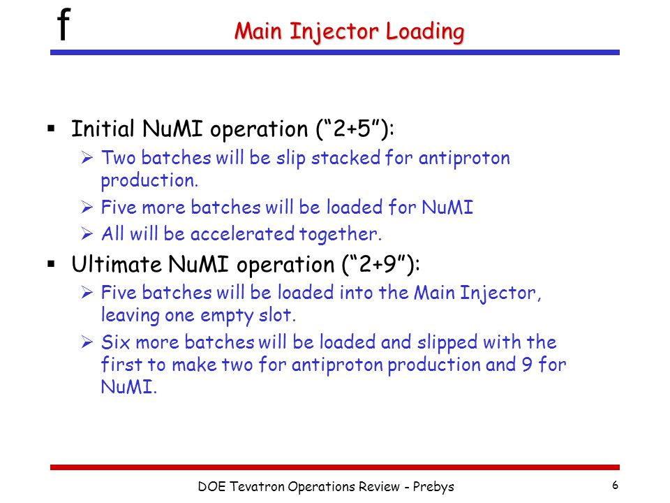 f DOE Tevatron Operations Review - Prebys 6 Main Injector Loading  Initial NuMI operation ( 2+5 ):  Two batches will be slip stacked for antiproton production.