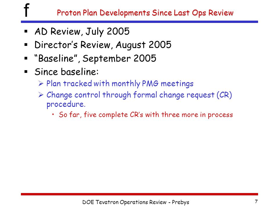 f DOE Tevatron Operations Review - Prebys 7 Proton Plan Developments Since Last Ops Review  AD Review, July 2005  Director's Review, August 2005  Baseline , September 2005  Since baseline:  Plan tracked with monthly PMG meetings  Change control through formal change request (CR) procedure.