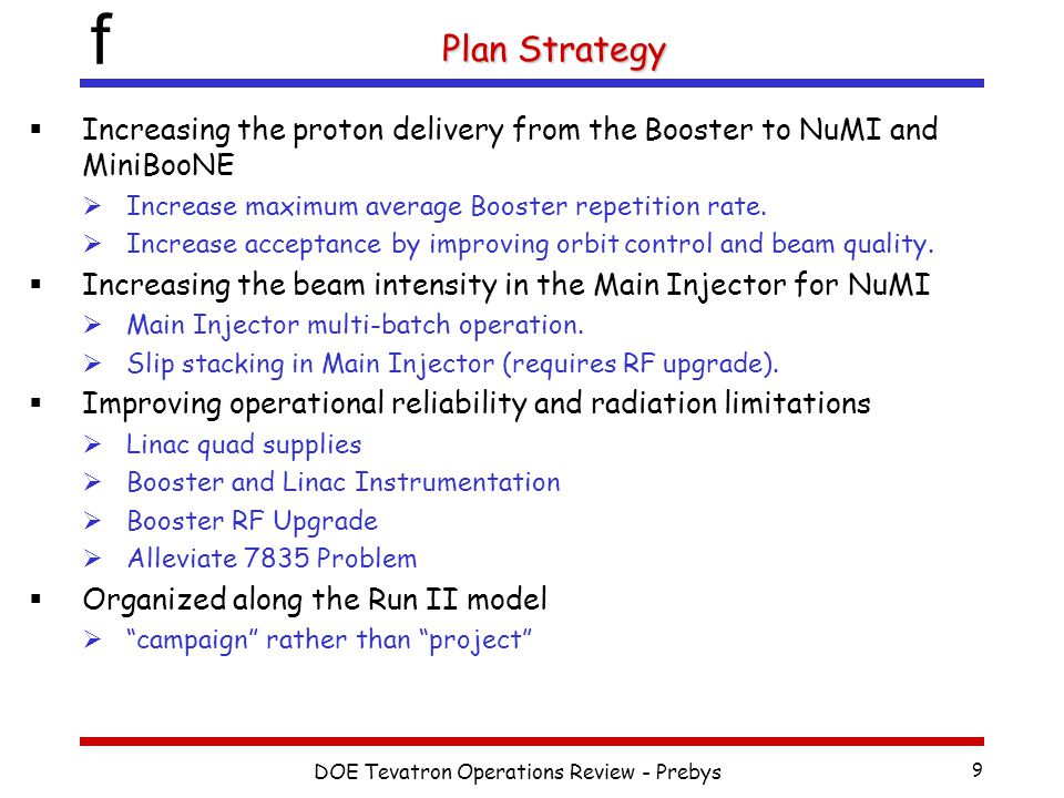 f 9 Plan Strategy  Increasing the proton delivery from the Booster to NuMI and MiniBooNE  Increase maximum average Booster repetition rate.  Increa