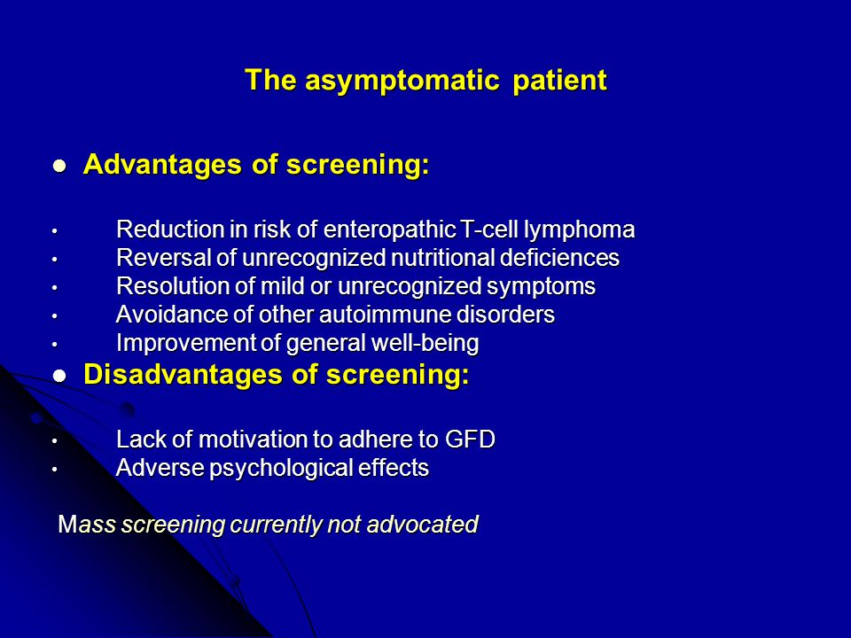 The asymptomatic patient Advantages of screening: Advantages of screening: Reduction in risk of enteropathic T-cell lymphoma Reduction in risk of enteropathic T-cell lymphoma Reversal of unrecognized nutritional deficiences Reversal of unrecognized nutritional deficiences Resolution of mild or unrecognized symptoms Resolution of mild or unrecognized symptoms Avoidance of other autoimmune disorders Avoidance of other autoimmune disorders Improvement of general well-being Improvement of general well-being Disadvantages of screening: Disadvantages of screening: Lack of motivation to adhere to GFD Lack of motivation to adhere to GFD Adverse psychological effects Adverse psychological effects Mass screening currently not advocated Mass screening currently not advocated