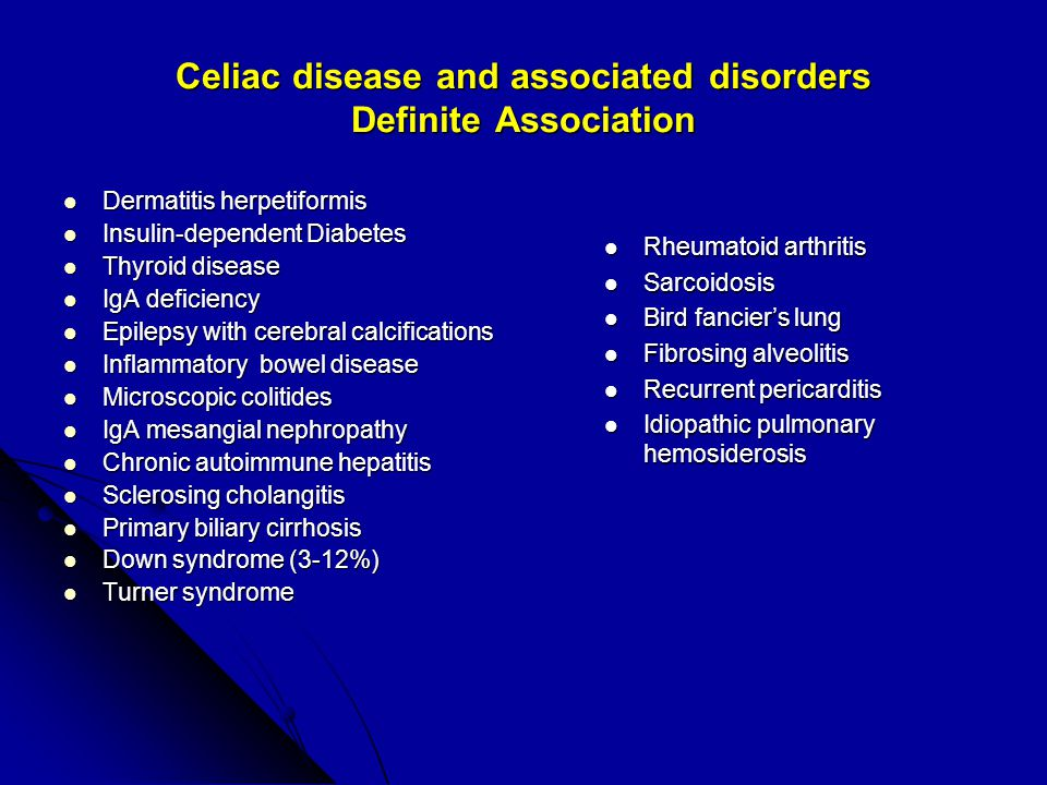 Celiac disease and associated disorders Definite Association Dermatitis herpetiformis Dermatitis herpetiformis Insulin-dependent Diabetes Insulin-dependent Diabetes Thyroid disease Thyroid disease IgA deficiency IgA deficiency Epilepsy with cerebral calcifications Epilepsy with cerebral calcifications Inflammatory bowel disease Inflammatory bowel disease Microscopic colitides Microscopic colitides IgA mesangial nephropathy IgA mesangial nephropathy Chronic autoimmune hepatitis Chronic autoimmune hepatitis Sclerosing cholangitis Sclerosing cholangitis Primary biliary cirrhosis Primary biliary cirrhosis Down syndrome (3-12%) Down syndrome (3-12%) Turner syndrome Turner syndrome Rheumatoid arthritis Rheumatoid arthritis Sarcoidosis Sarcoidosis Bird fancier's lung Bird fancier's lung Fibrosing alveolitis Fibrosing alveolitis Recurrent pericarditis Recurrent pericarditis Idiopathic pulmonary hemosiderosis Idiopathic pulmonary hemosiderosis