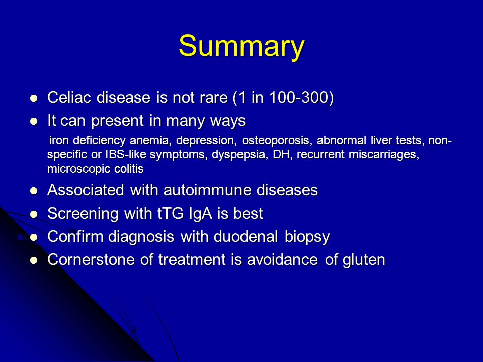 Summary Celiac disease is not rare (1 in 100-300) Celiac disease is not rare (1 in 100-300) It can present in many ways It can present in many ways iron deficiency anemia, depression, osteoporosis, abnormal liver tests, non- specific or IBS-like symptoms, dyspepsia, DH, recurrent miscarriages, microscopic colitis iron deficiency anemia, depression, osteoporosis, abnormal liver tests, non- specific or IBS-like symptoms, dyspepsia, DH, recurrent miscarriages, microscopic colitis Associated with autoimmune diseases Associated with autoimmune diseases Screening with tTG IgA is best Screening with tTG IgA is best Confirm diagnosis with duodenal biopsy Confirm diagnosis with duodenal biopsy Cornerstone of treatment is avoidance of gluten Cornerstone of treatment is avoidance of gluten