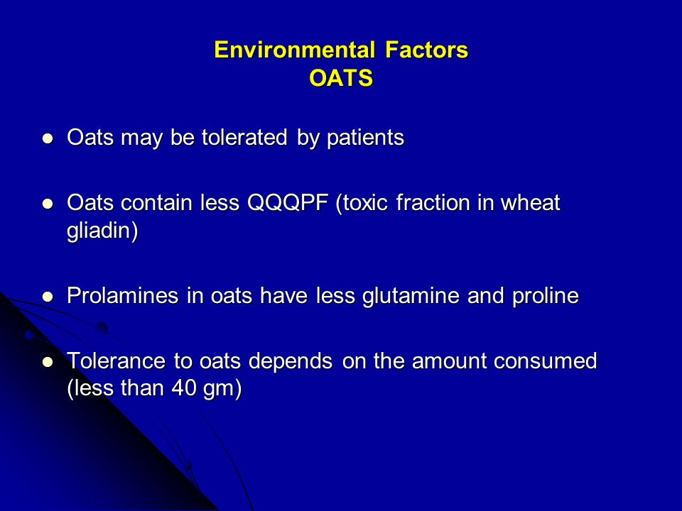 Environmental Factors OATS Oats may be tolerated by patients Oats may be tolerated by patients Oats contain less QQQPF (toxic fraction in wheat gliadin) Oats contain less QQQPF (toxic fraction in wheat gliadin) Prolamines in oats have less glutamine and proline Prolamines in oats have less glutamine and proline Tolerance to oats depends on the amount consumed (less than 40 gm) Tolerance to oats depends on the amount consumed (less than 40 gm)