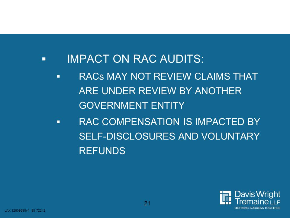 LAX 12809599v1 99-72242 21  IMPACT ON RAC AUDITS:  RACs MAY NOT REVIEW CLAIMS THAT ARE UNDER REVIEW BY ANOTHER GOVERNMENT ENTITY  RAC COMPENSATION
