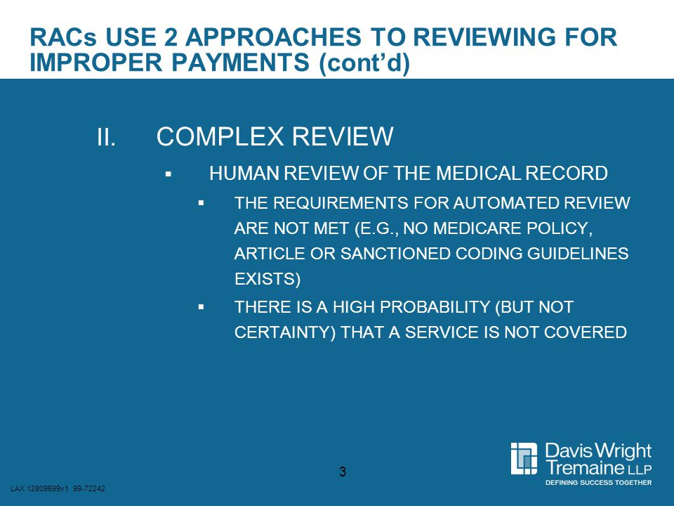 LAX 12809599v1 99-72242 4 COMPLEX REVIEW  RACs REQUIRED TO USE MEDICAL LITERATURE AND APPLY APPROPRIATE CLINICAL JUDGMENT  RAC's MEDICAL DIRECTOR TO BE INVOLVED IN REVIEWING THE CLAIM DETERMINATIONS  RAC'S RNS OR THERAPISTS TO MAKE MEDICAL NECESSITY/COVERAGE DETERMINATIONS  CERTIFIED CODERS TO MAKE CODING DETERMINATIONS  PROVIDER MAY REQUEST CREDENTIALS OF THE REVIEWERS