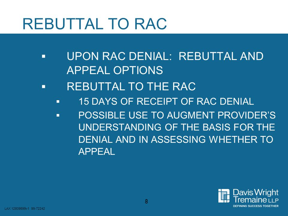 LAX 12809599v1 99-72242 19  ERRONEOUS OR QUESTIONABLE RAC DETERMINATIONS MIGHT BE HARDER TO CHALLENGE AT THE BACK END IF THOSE DETERMINATIONS BECOME THE BASIS OF A COMPLIANCE INVESTIGATION  IF THE RAC FINDS OVERPAYMENTS OF A SYSTEMATIC TYPE, PROVIDER CORRECTIVE ACTIONS MERITED PARTICULARLY IF DO NOT APPEAL  IF DO APPEAL, THERE IS A LEGAL DISPUTE OVER WHETHER ANY KNOWLEDGE OF FALSITY UNDER THE FALSE CLAIMS ACT
