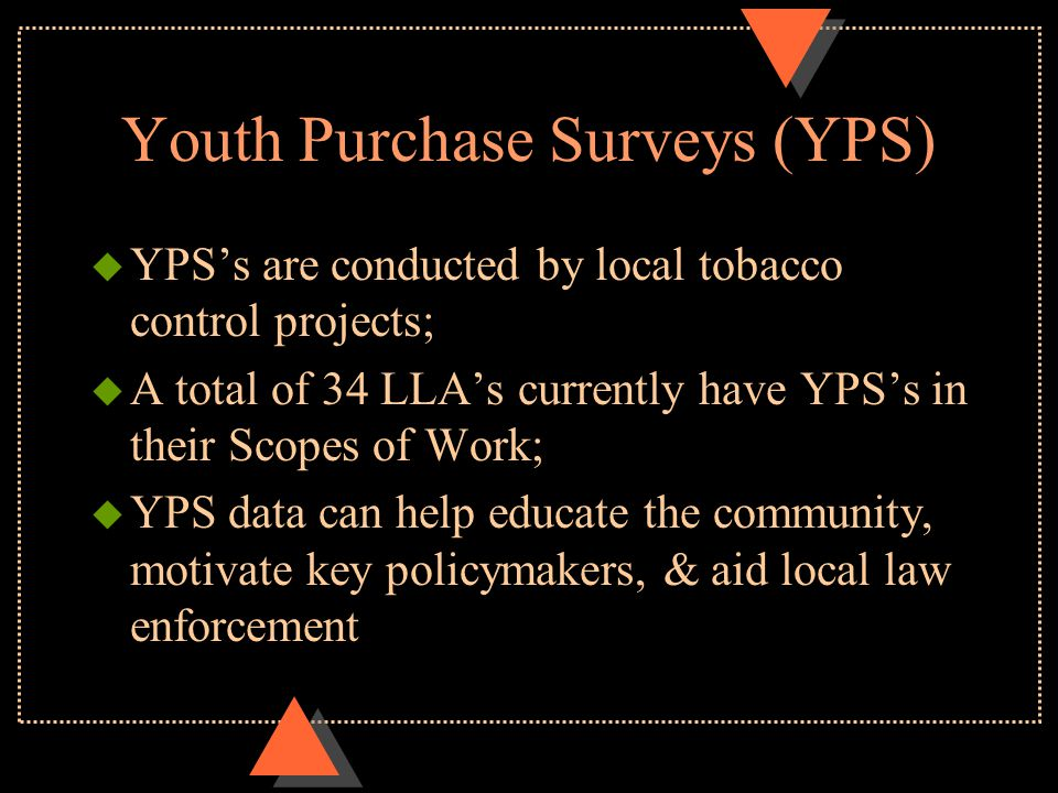 Youth Purchase Surveys (YPS) u YPS's are conducted by local tobacco control projects; u A total of 34 LLA's currently have YPS's in their Scopes of Work; u YPS data can help educate the community, motivate key policymakers, & aid local law enforcement