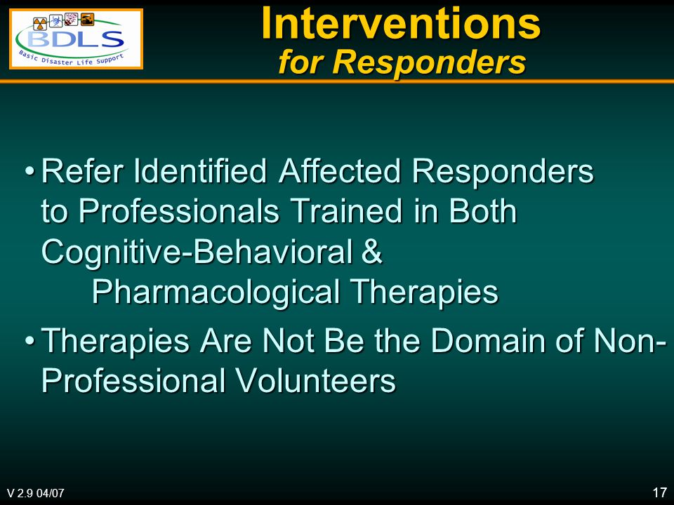 V 2.9 04/07 17 Interventions for Responders Refer Identified Affected Responders to Professionals Trained in Both Cognitive-Behavioral & Pharmacological TherapiesRefer Identified Affected Responders to Professionals Trained in Both Cognitive-Behavioral & Pharmacological Therapies Therapies Are Not Be the Domain of Non- Professional VolunteersTherapies Are Not Be the Domain of Non- Professional Volunteers