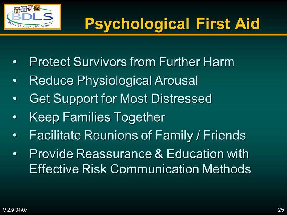 V 2.9 04/07 25 Psychological First Aid Protect Survivors from Further HarmProtect Survivors from Further Harm Reduce Physiological ArousalReduce Physiological Arousal Get Support for Most DistressedGet Support for Most Distressed Keep Families TogetherKeep Families Together Facilitate Reunions of Family / FriendsFacilitate Reunions of Family / Friends Provide Reassurance & Education with Effective Risk Communication MethodsProvide Reassurance & Education with Effective Risk Communication Methods