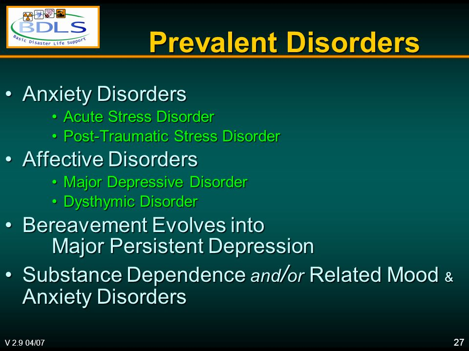 V 2.9 04/07 27 Prevalent Disorders Anxiety DisordersAnxiety Disorders Acute Stress DisorderAcute Stress Disorder Post-Traumatic Stress DisorderPost-Traumatic Stress Disorder Affective DisordersAffective Disorders Major Depressive DisorderMajor Depressive Disorder Dysthymic DisorderDysthymic Disorder Bereavement Evolves into Major Persistent DepressionBereavement Evolves into Major Persistent Depression Substance Dependence and / or Related Mood & Anxiety DisordersSubstance Dependence and / or Related Mood & Anxiety Disorders