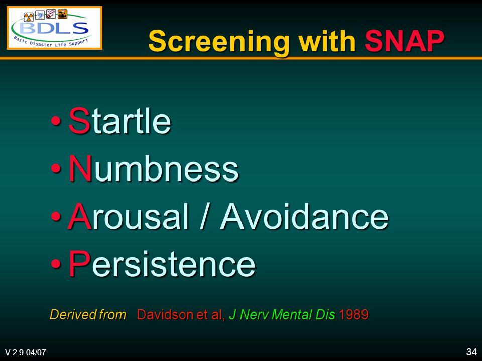V 2.9 04/07 34 Screening with SNAP StartleStartle NumbnessNumbness Arousal / AvoidanceArousal / Avoidance PersistencePersistence Derived from Davidson et al, J Nerv Mental Dis 1989
