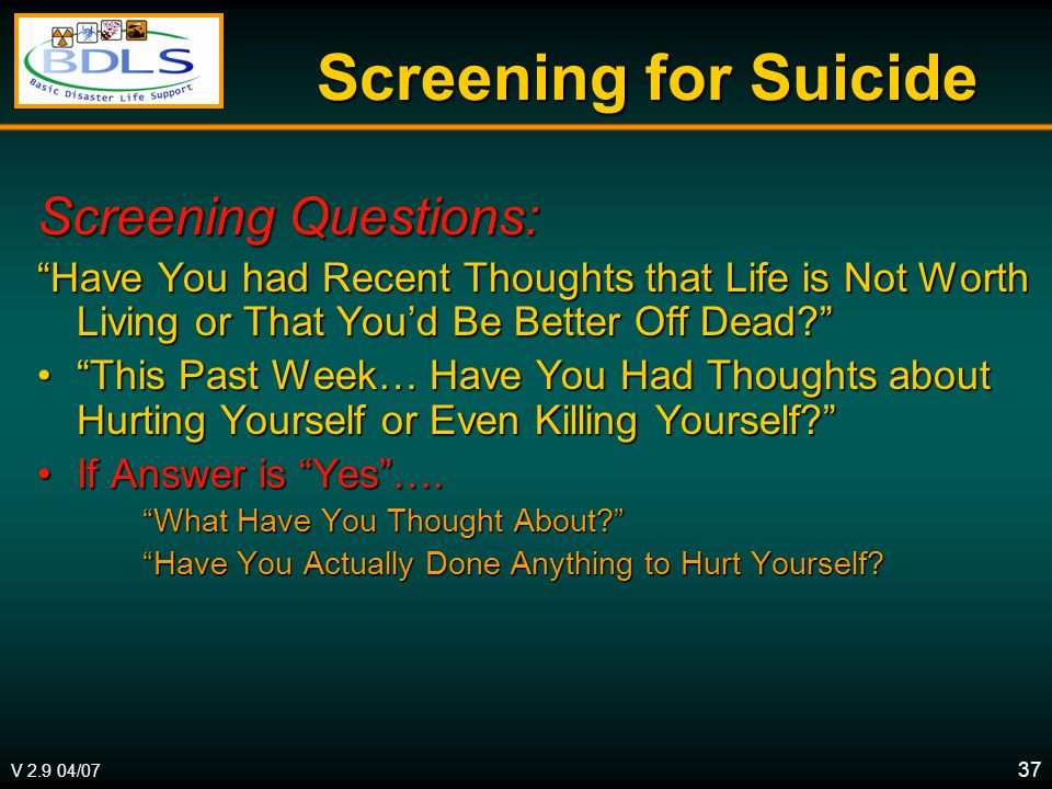 V 2.9 04/07 37 Screening for Suicide Screening Questions: Have You had Recent Thoughts that Life is Not Worth Living or That You'd Be Better Off Dead This Past Week… Have You Had Thoughts about Hurting Yourself or Even Killing Yourself This Past Week… Have You Had Thoughts about Hurting Yourself or Even Killing Yourself If Answer is Yes ….If Answer is Yes ….