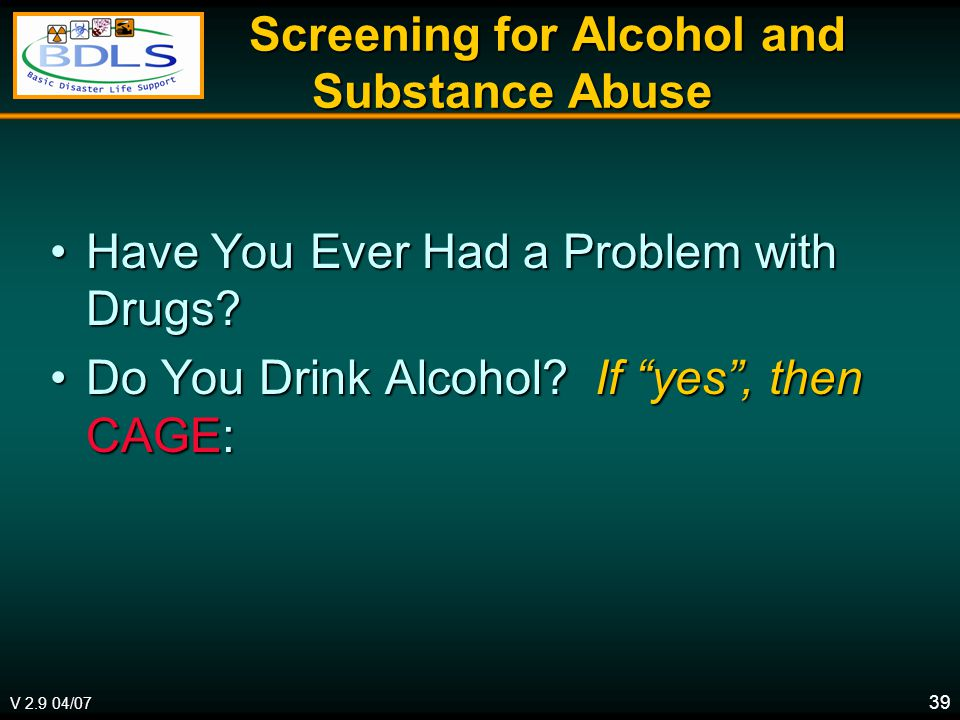 V 2.9 04/07 39 Screening for Alcohol and Substance Abuse Screening for Alcohol and Substance Abuse Have You Ever Had a Problem with Drugs Have You Ever Had a Problem with Drugs.