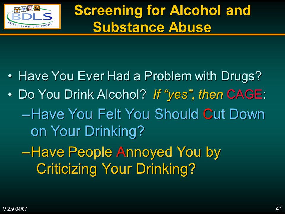 V 2.9 04/07 41 Screening for Alcohol and Substance Abuse Screening for Alcohol and Substance Abuse Have You Ever Had a Problem with Drugs Have You Ever Had a Problem with Drugs.