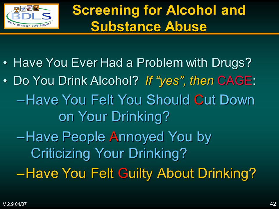 V 2.9 04/07 42 Screening for Alcohol and Substance Abuse Screening for Alcohol and Substance Abuse Have You Ever Had a Problem with Drugs Have You Ever Had a Problem with Drugs.