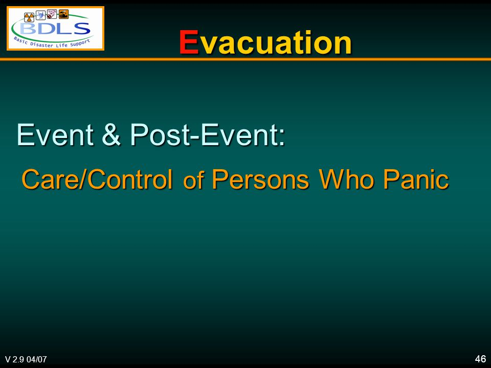 V 2.9 04/07 46 Evacuation Evacuation Event & Post-Event: Event & Post-Event: Care/Control of Persons Who Panic Care/Control of Persons Who Panic