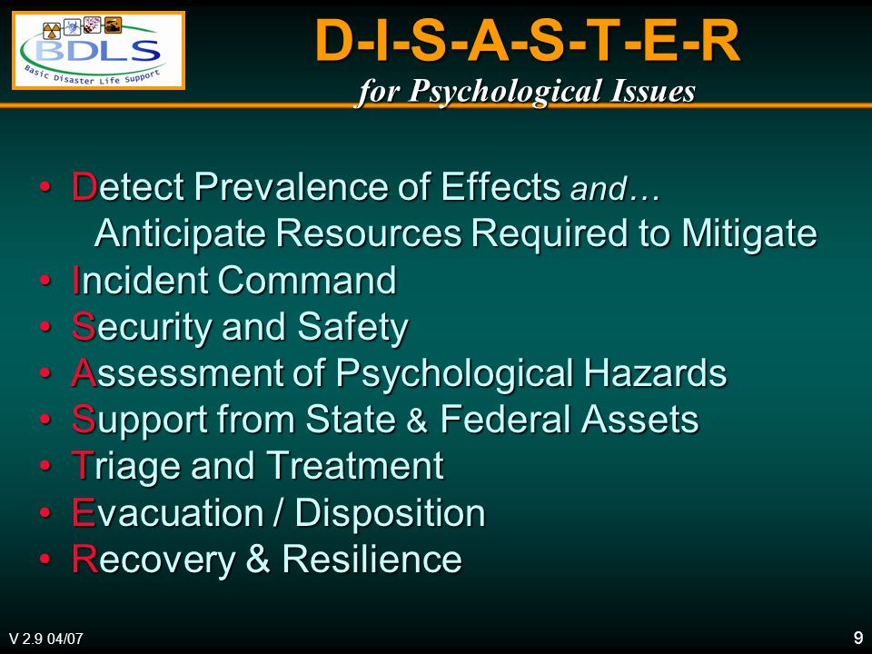9 D-I-S-A-S-T-E-R for Psychological Issues Detect Prevalence of Effects and…Detect Prevalence of Effects and… Anticipate Resources Required to Mitigate Anticipate Resources Required to Mitigate Incident CommandIncident Command Security and SafetySecurity and Safety Assessment of Psychological HazardsAssessment of Psychological Hazards Support from State & Federal AssetsSupport from State & Federal Assets Triage and TreatmentTriage and Treatment Evacuation / DispositionEvacuation / Disposition Recovery & ResilienceRecovery & Resilience