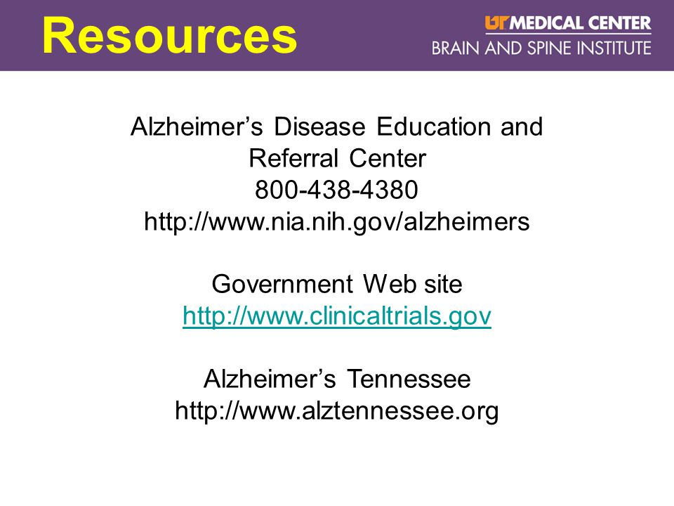 Resources Alzheimer's Disease Education and Referral Center 800-438-4380 http://www.nia.nih.gov/alzheimers Government Web site http://www.clinicaltrials.gov Alzheimer's Tennessee http://www.alztennessee.org
