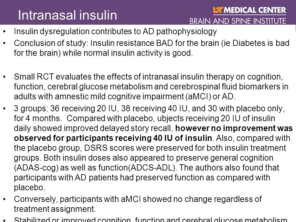 Intranasal insulin Insulin dysregulation contributes to AD pathophysiology Conclusion of study: Insulin resistance BAD for the brain (ie Diabetes is bad for the brain) while normal insulin activity is good.