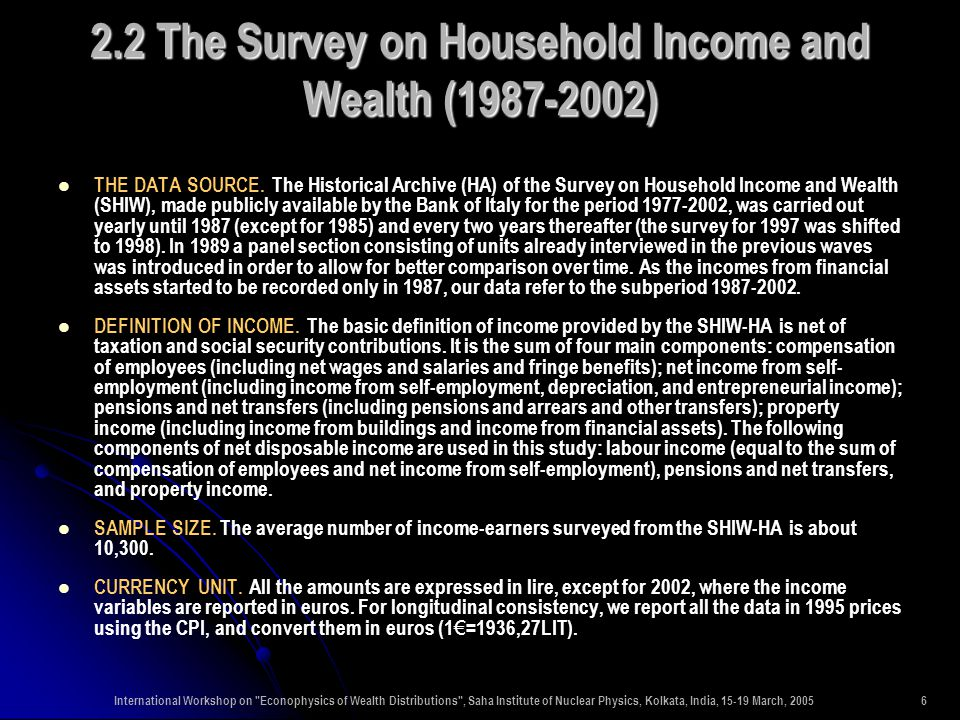 International Workshop on Econophysics of Wealth Distributions , Saha Institute of Nuclear Physics, Kolkata, India, 15-19 March, 20056 2.2 The Survey on Household Income and Wealth (1987-2002) THE DATA SOURCE.