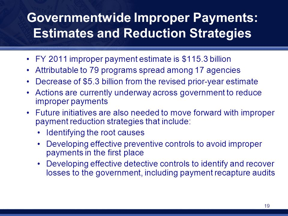 Governmentwide Improper Payments: Estimates and Reduction Strategies FY 2011 improper payment estimate is $115.3 billion Attributable to 79 programs s
