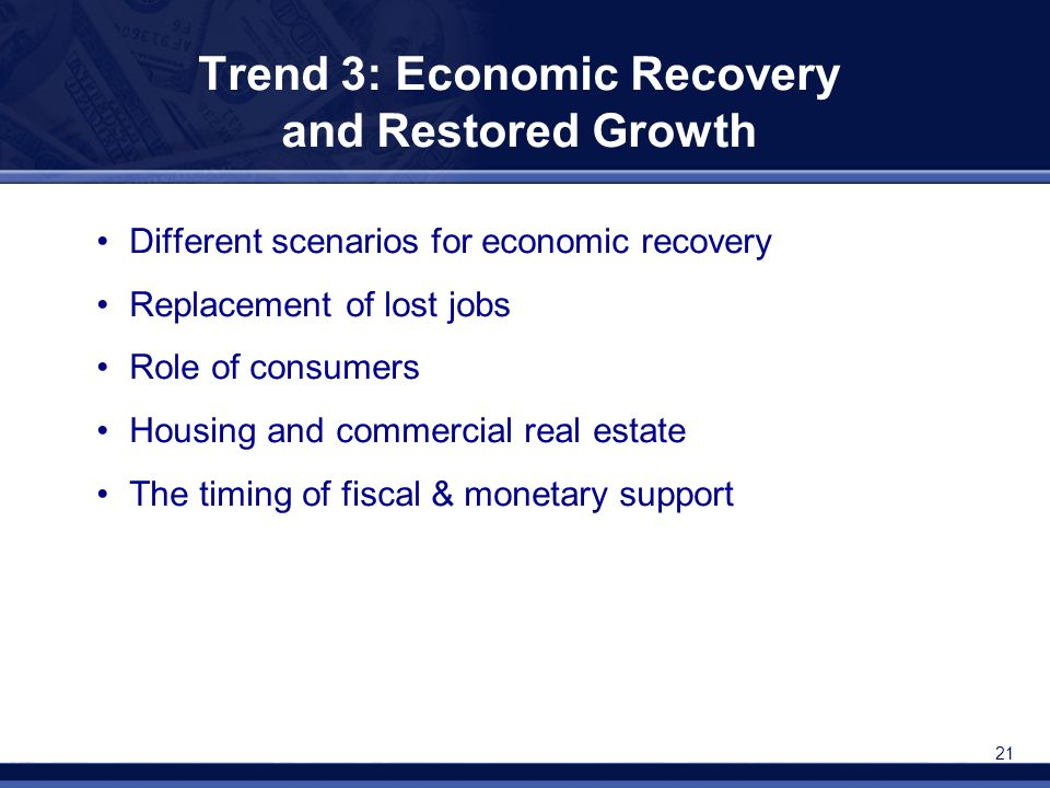 21 Trend 3: Economic Recovery and Restored Growth Different scenarios for economic recovery Replacement of lost jobs Role of consumers Housing and com