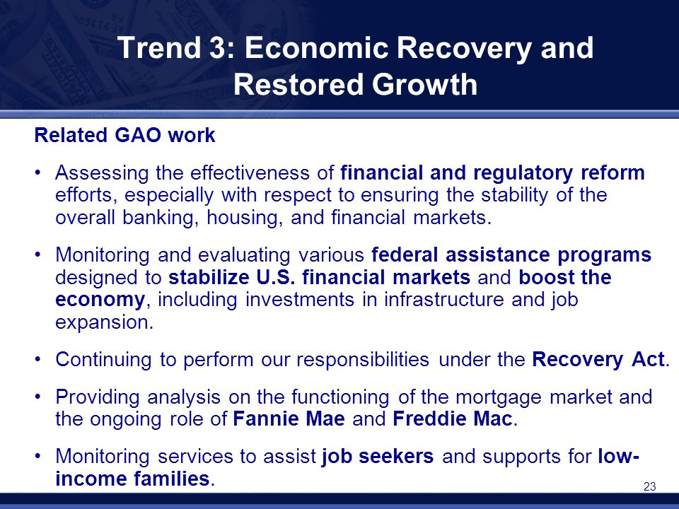 23 Trend 3: Economic Recovery and Restored Growth Related GAO work Assessing the effectiveness of financial and regulatory reform efforts, especially