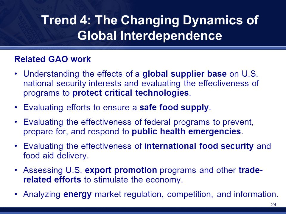 24 Trend 4: The Changing Dynamics of Global Interdependence Related GAO work Understanding the effects of a global supplier base on U.S. national secu