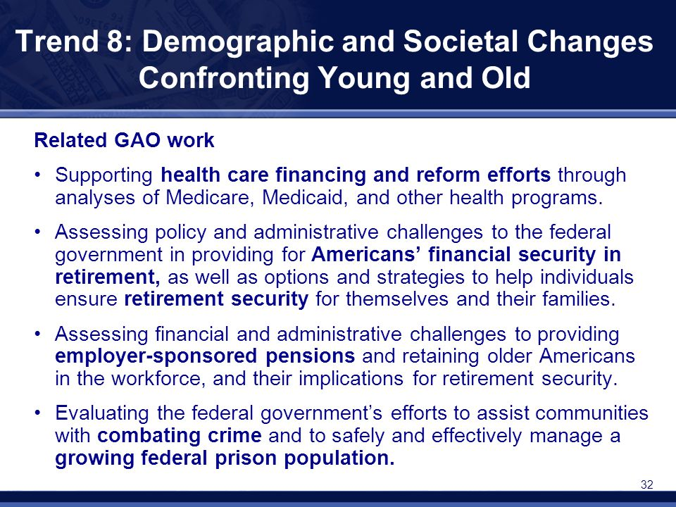 32 Trend 8: Demographic and Societal Changes Confronting Young and Old Related GAO work Supporting health care financing and reform efforts through an