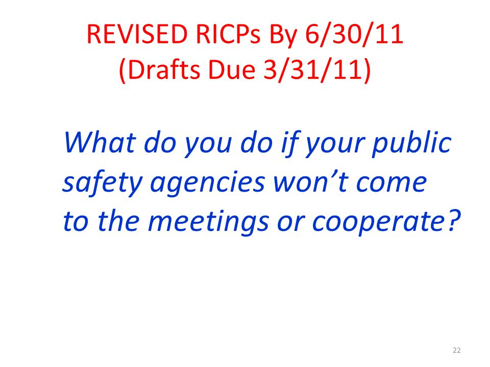 What do you do if your public safety agencies won't come to the meetings or cooperate? 22 REVISED RICPs By 6/30/11 (Drafts Due 3/31/11)