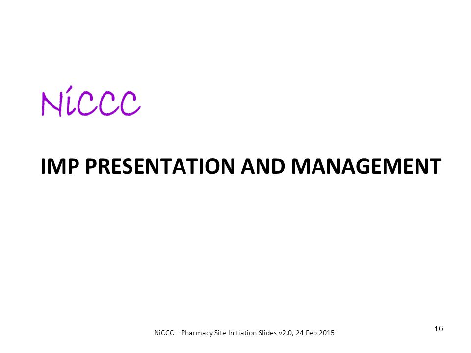 NiCCC – Pharmacy Site Initiation Slides v2.0, 24 Feb 2015 IMP PRESENTATION AND MANAGEMENT 16