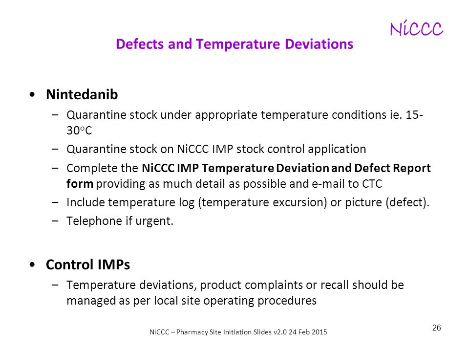 NiCCC – Pharmacy Site Initiation Slides v2.0 24 Feb 2015 Defects and Temperature Deviations Nintedanib –Quarantine stock under appropriate temperature