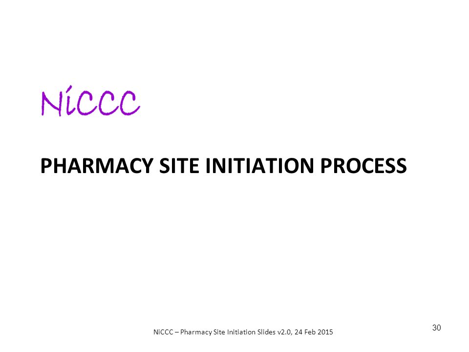 NiCCC – Pharmacy Site Initiation Slides v2.0, 24 Feb 2015 PHARMACY SITE INITIATION PROCESS 30