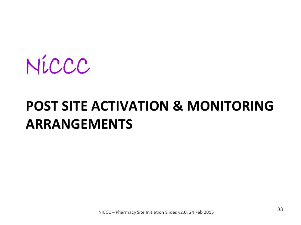 NiCCC – Pharmacy Site Initiation Slides v2.0, 24 Feb 2015 POST SITE ACTIVATION & MONITORING ARRANGEMENTS 33