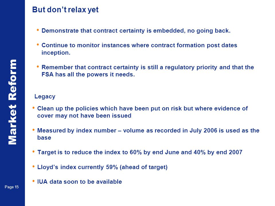 Market Reform Page 15 Legacy Clean up the policies which have been put on risk but where evidence of cover may not have been issued Measured by index