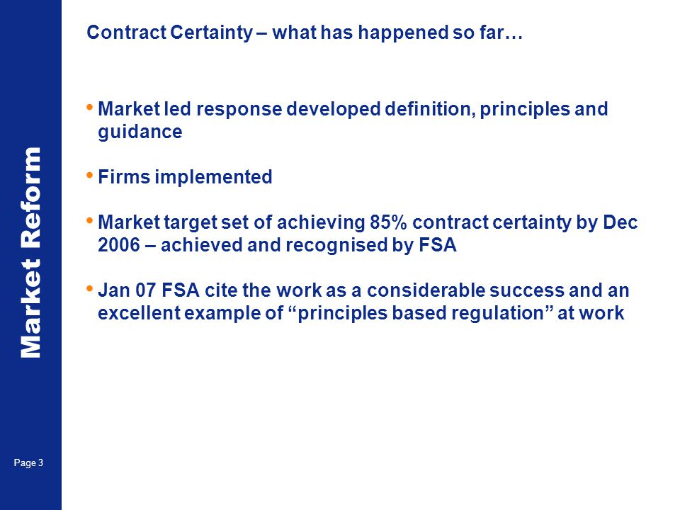 Market Reform Page 4 Contract Certainty in 2007 Ongoing market target of keeping contract certainty achievement above 90% in 2007 March figures – Brokers 94%, Managing Agents 94%, Company Market 96% FSA will focus on quality of data and management of issues (eg late placement) when it visits firms AND – consolidating the guidance and principles 11 sub and all non sub documents into one.