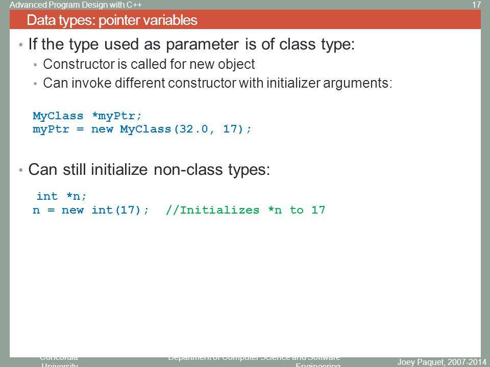 Concordia University Department of Computer Science and Software Engineering If the type used as parameter is of class type: Constructor is called for new object Can invoke different constructor with initializer arguments: MyClass *myPtr; myPtr = new MyClass(32.0, 17); Can still initialize non-class types: int *n; n = new int(17);//Initializes *n to 17 Data types: pointer variables Joey Paquet, 2007-2014 17Advanced Program Design with C++