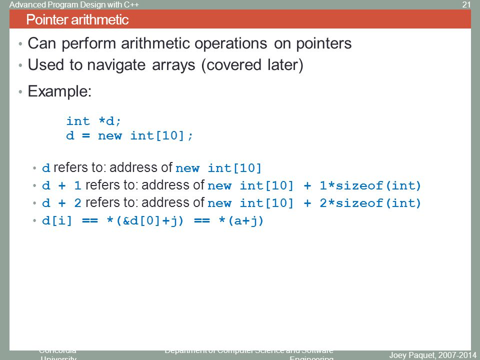 Concordia University Department of Computer Science and Software Engineering Can perform arithmetic operations on pointers Used to navigate arrays (covered later) Example: int *d; d = new int[10]; d refers to: address of new int[10] d + 1 refers to: address of new int[10] + 1*sizeof(int) d + 2 refers to: address of new int[10] + 2*sizeof(int) d[i] == *(&d[0]+j) == *(a+j) Pointer arithmetic Joey Paquet, 2007-2014 21Advanced Program Design with C++