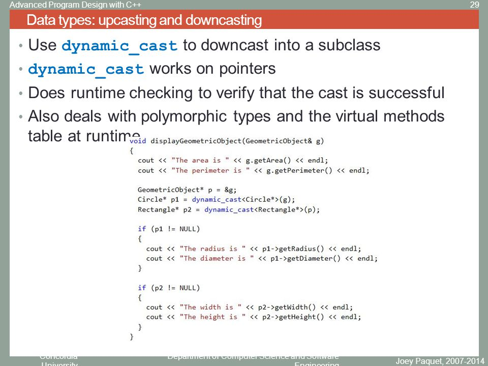 Concordia University Department of Computer Science and Software Engineering Use dynamic_cast to downcast into a subclass dynamic_cast works on pointers Does runtime checking to verify that the cast is successful Also deals with polymorphic types and the virtual methods table at runtime Data types: upcasting and downcasting Joey Paquet, 2007-2014 29Advanced Program Design with C++