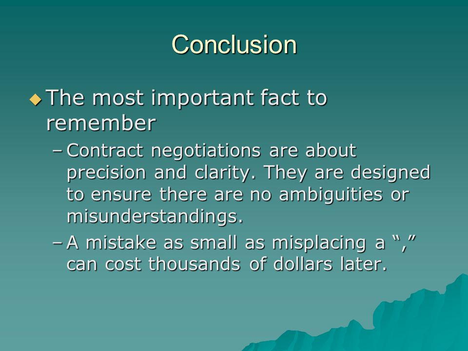 Conclusion  The most important fact to remember –Contract negotiations are about precision and clarity. They are designed to ensure there are no ambi