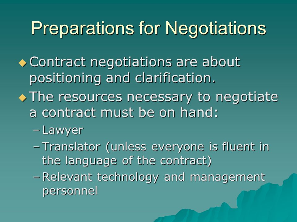 Preparations for Negotiations  Contract negotiations are about positioning and clarification.  The resources necessary to negotiate a contract must