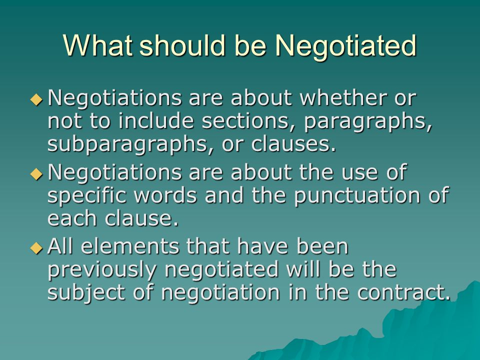 What should be Negotiated  Negotiations are about whether or not to include sections, paragraphs, subparagraphs, or clauses.  Negotiations are about