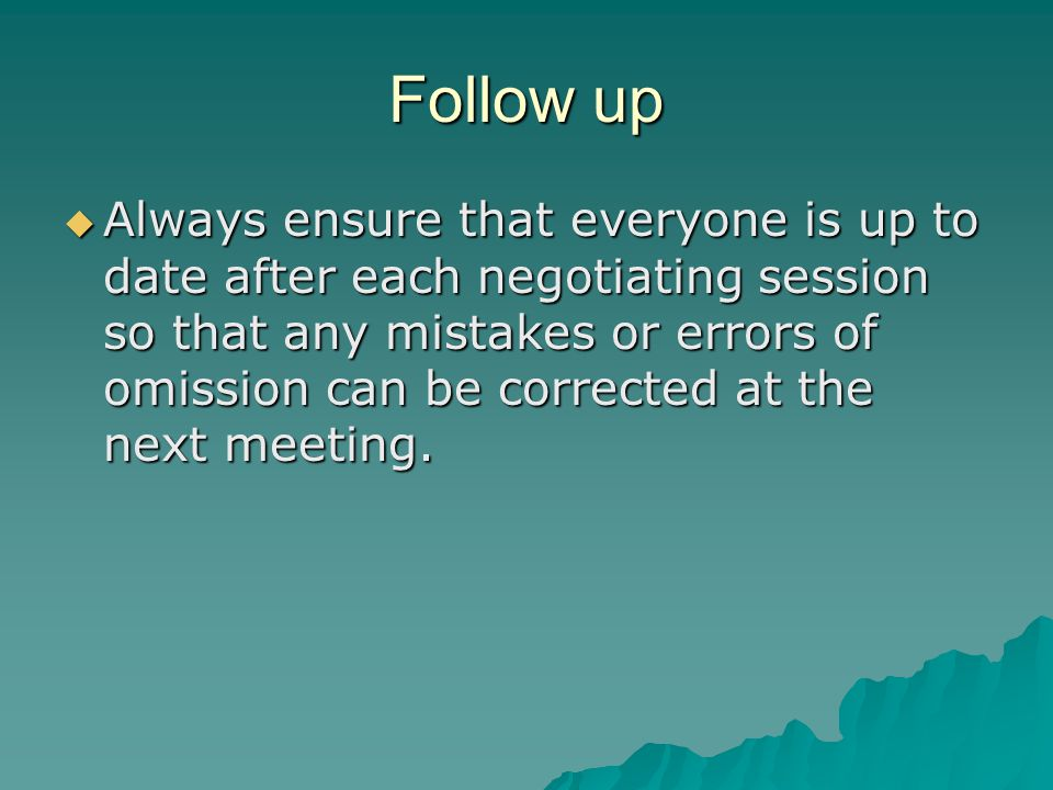 Follow up  Always ensure that everyone is up to date after each negotiating session so that any mistakes or errors of omission can be corrected at th