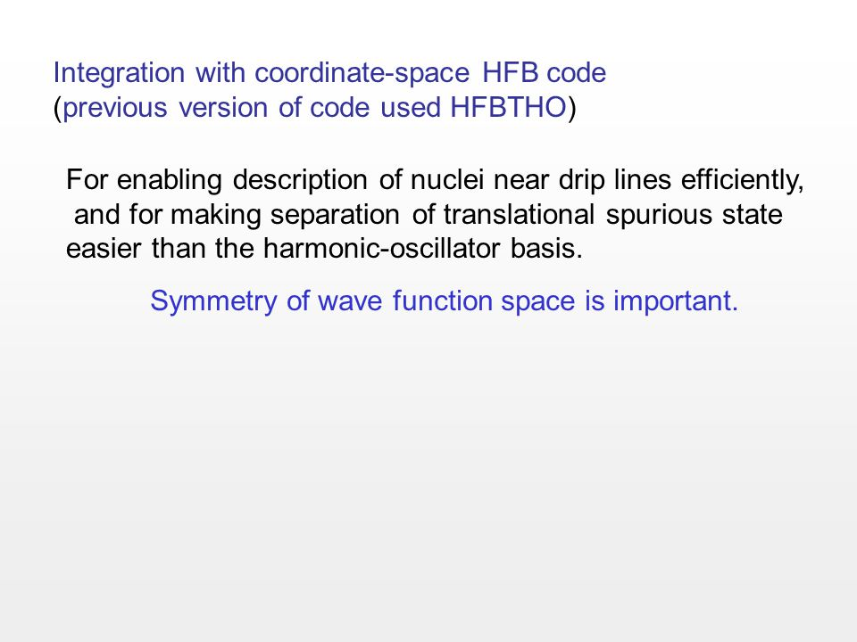 Integration with coordinate-space HFB code (previous version of code used HFBTHO) For enabling description of nuclei near drip lines efficiently, and for making separation of translational spurious state easier than the harmonic-oscillator basis.