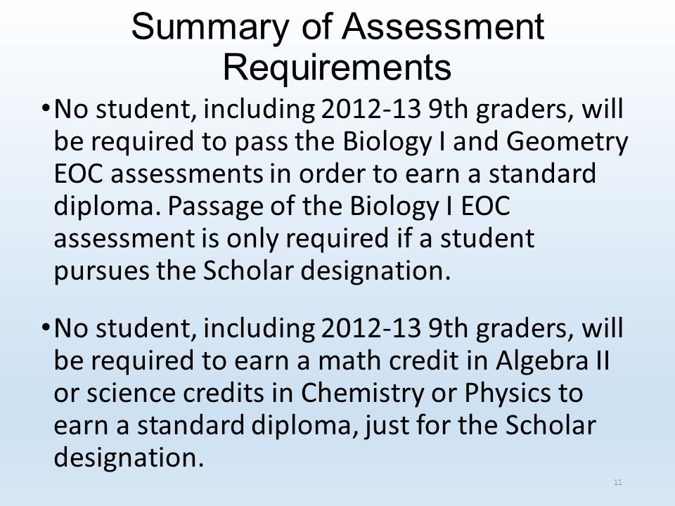 Summary of Assessment Requirements No student, including 2012-13 9th graders, will be required to pass the Biology I and Geometry EOC assessments in order to earn a standard diploma.