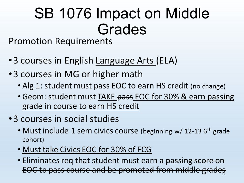 SB 1076 Impact on Middle Grades Promotion Requirements 3 courses in English Language Arts (ELA) 3 courses in MG or higher math Alg 1: student must pass EOC to earn HS credit (no change) Geom: student must TAKE pass EOC for 30% & earn passing grade in course to earn HS credit 3 courses in social studies Must include 1 sem civics course (beginning w/ 12-13 6 th grade cohort) Must take Civics EOC for 30% of FCG Eliminates req that student must earn a passing score on EOC to pass course and be promoted from middle grades 13