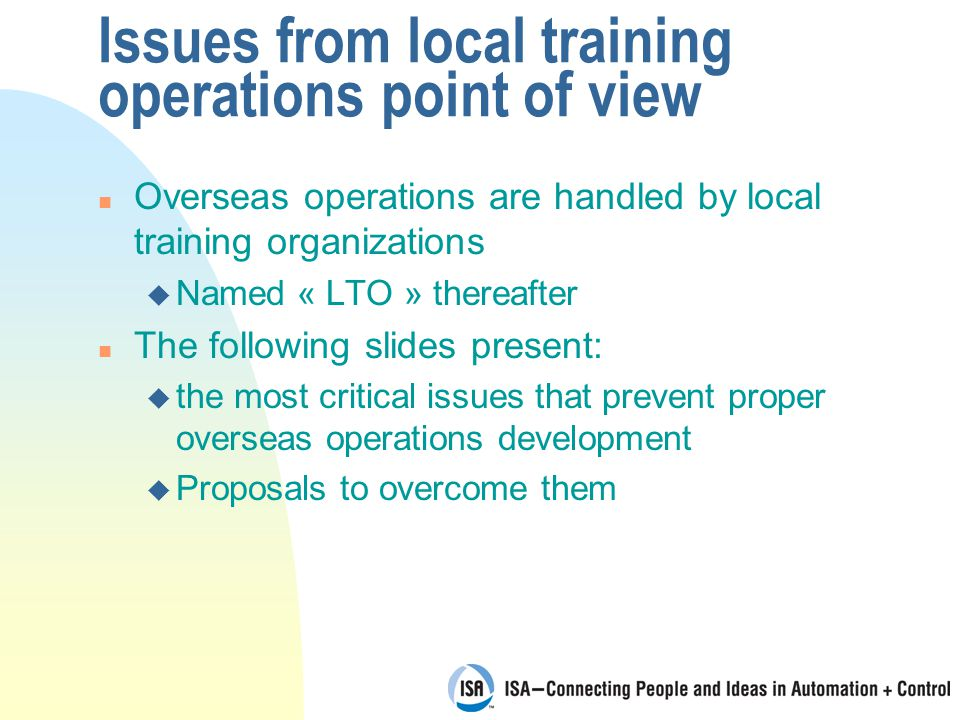 Issues from local training operations point of view n Overseas operations are handled by local training organizations u Named « LTO » thereafter n The following slides present: u the most critical issues that prevent proper overseas operations development u Proposals to overcome them