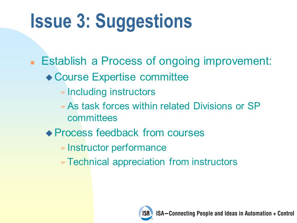 Issue 3: Suggestions n Establish a Process of ongoing improvement: u Course Expertise committee F Including instructors F As task forces within related Divisions or SP committees u Process feedback from courses F Instructor performance F Technical appreciation from instructors