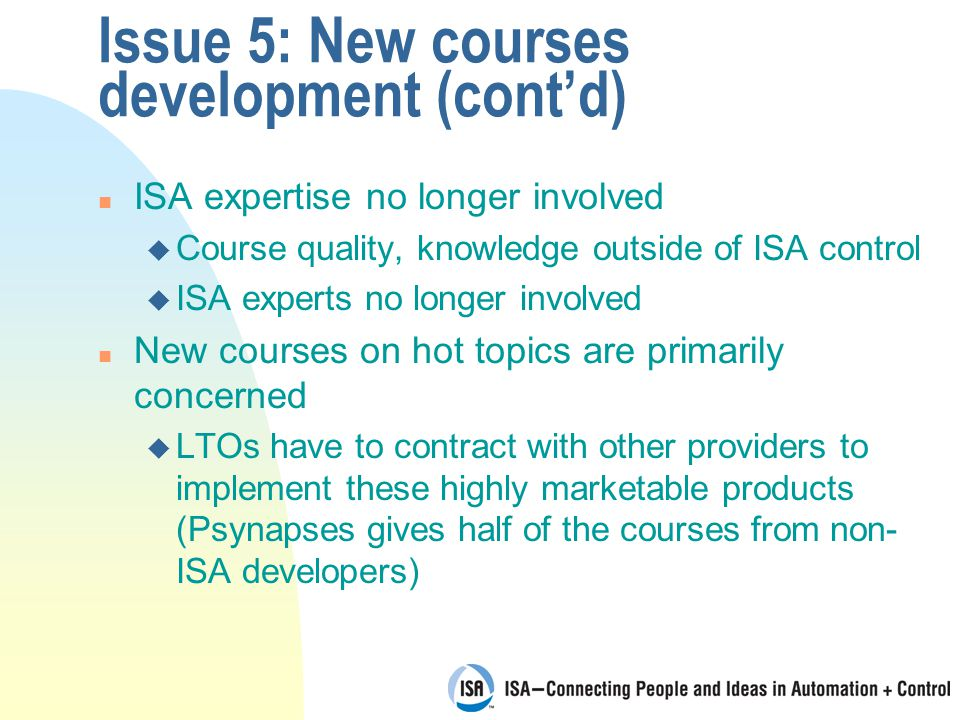 Issue 5: New courses development (cont'd) n ISA expertise no longer involved u Course quality, knowledge outside of ISA control u ISA experts no longer involved n New courses on hot topics are primarily concerned u LTOs have to contract with other providers to implement these highly marketable products (Psynapses gives half of the courses from non- ISA developers)