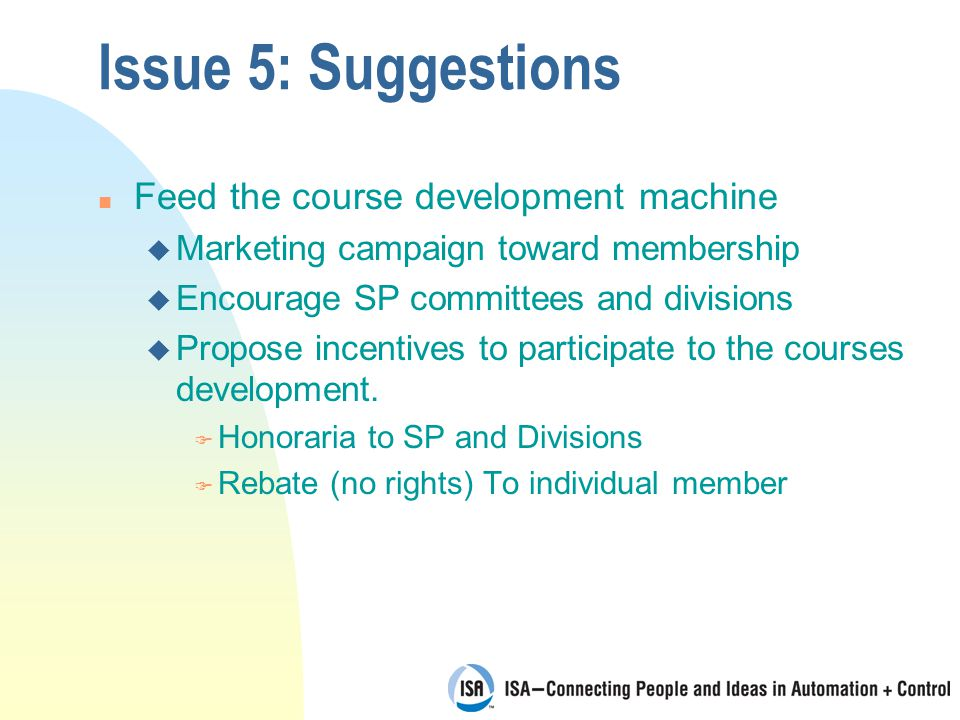 Issue 5: Suggestions n Feed the course development machine u Marketing campaign toward membership u Encourage SP committees and divisions u Propose incentives to participate to the courses development.